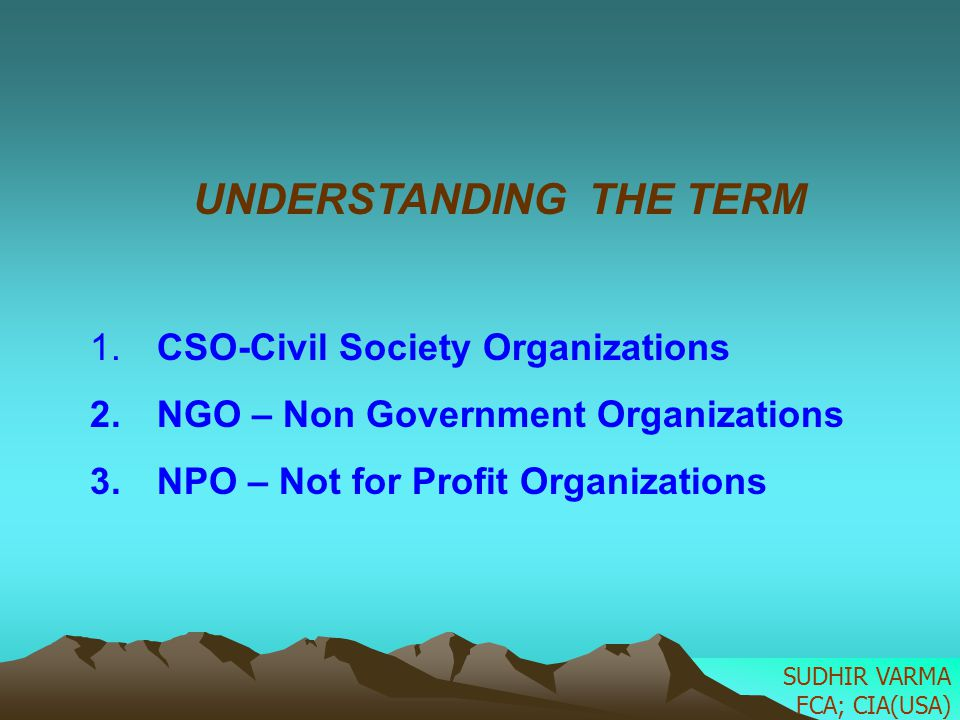 UNDERSTANDING THE TERM 1. CSO-Civil Society Organizations 2. NGO – Non Government Organizations 3. NPO – Not for Profit Organizations SUDHIR VARMA FCA