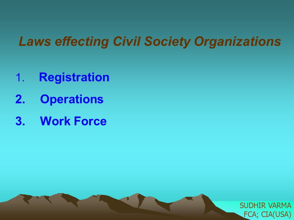 Laws effecting Civil Society Organizations 1. Registration 2. Operations 3. Work Force SUDHIR VARMA FCA; CIA(USA)
