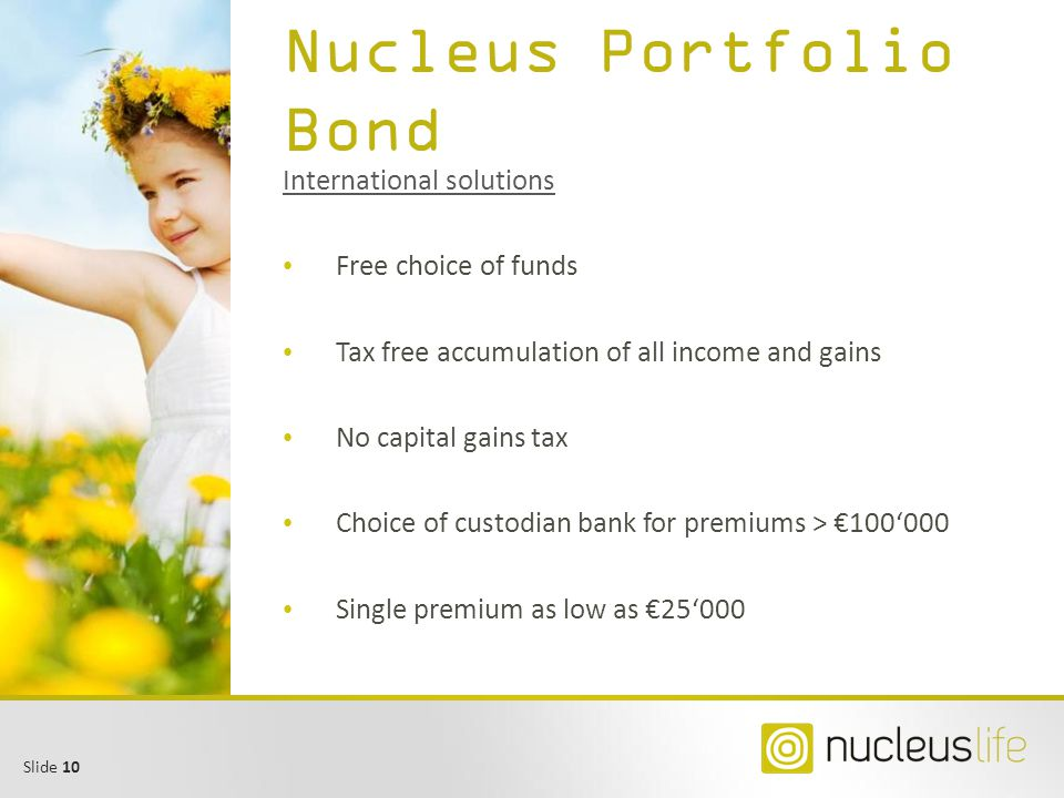 Slide 10 Nucleus Portfolio Bond International solutions Free choice of funds Tax free accumulation of all income and gains No capital gains tax Choice