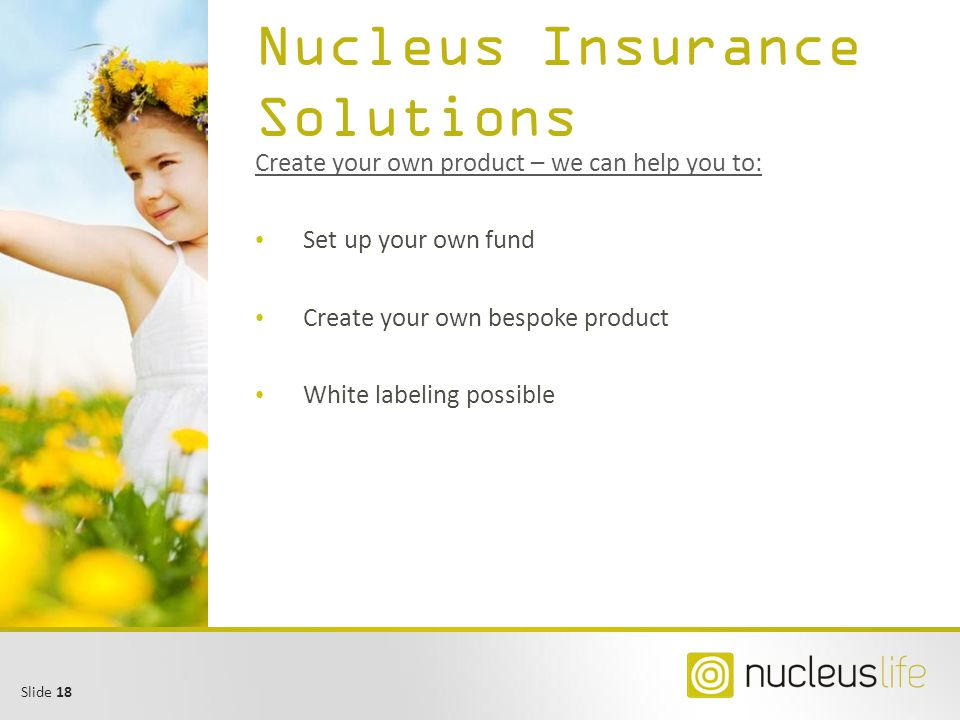 Slide 18 Nucleus Insurance Solutions Create your own product – we can help you to: Set up your own fund Create your own bespoke product White labeling