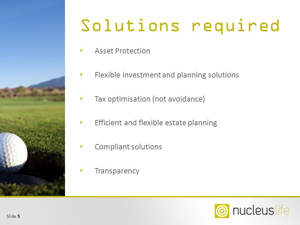 Slide 5 Solutions required Asset Protection Flexible investment and planning solutions Tax optimisation (not avoidance) Efficient and flexible estate