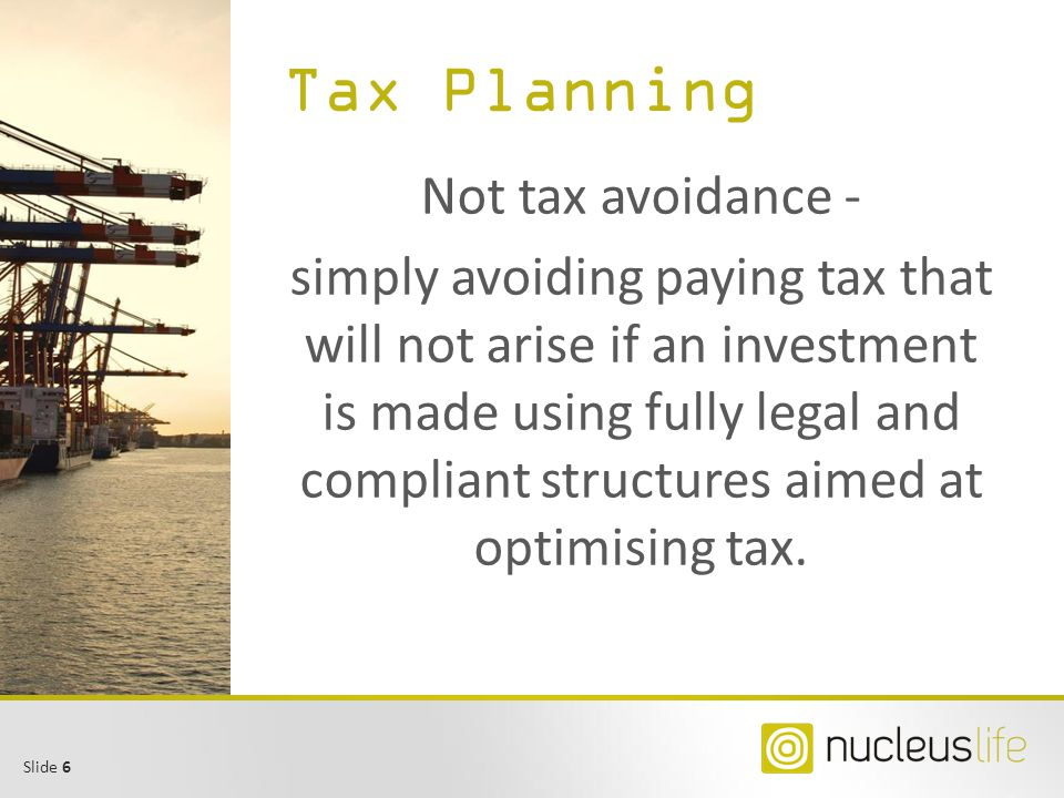 Slide 6 Tax Planning Not tax avoidance - simply avoiding paying tax that will not arise if an investment is made using fully legal and compliant struc