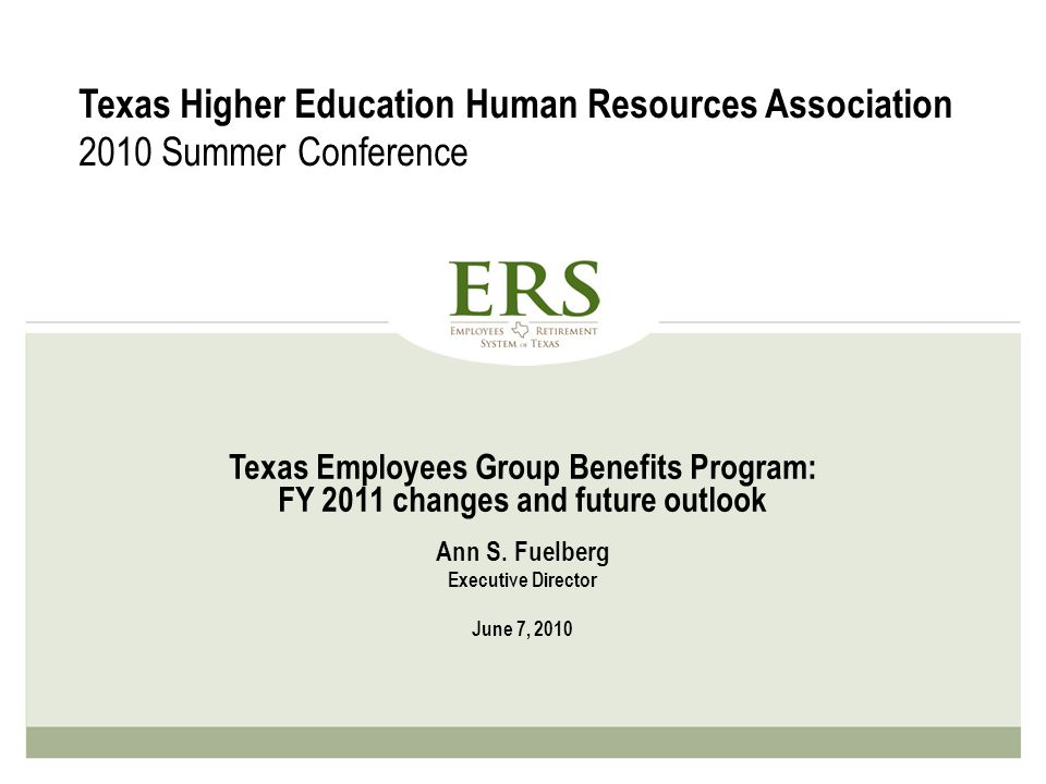 Texas Employees Group Benefits Program: FY 2011 changes and future outlook Ann S. Fuelberg Executive Director June 7, 2010 Texas Higher Education Huma