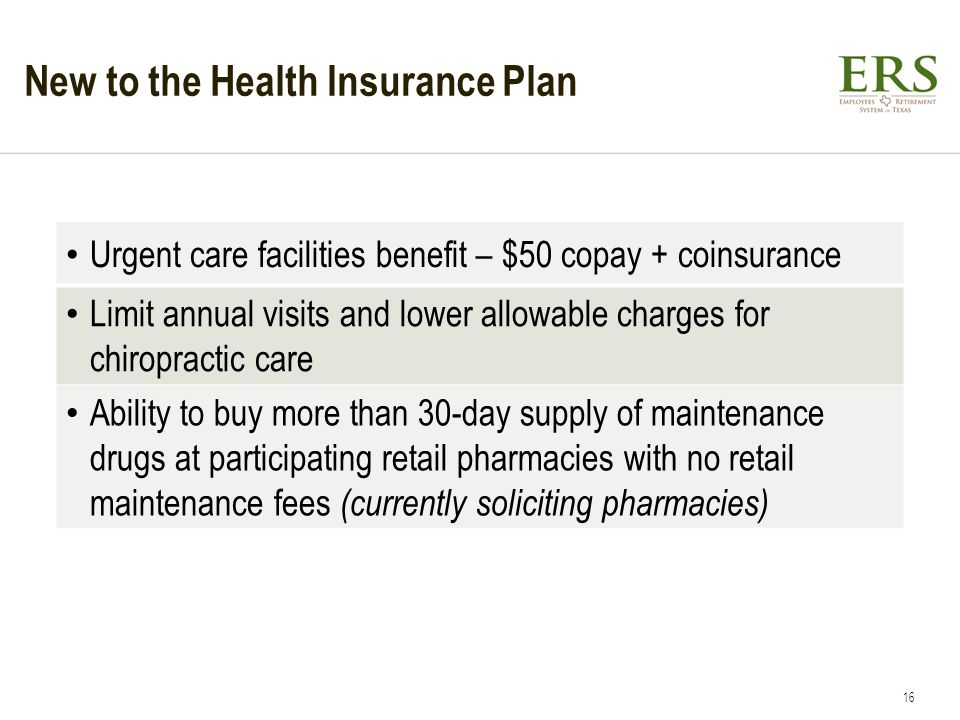 New to the Health Insurance Plan Urgent care facilities benefit – $50 copay + coinsurance Limit annual visits and lower allowable charges for chiropractic care Ability to buy more than 30-day supply of maintenance drugs at participating retail pharmacies with no retail maintenance fees (currently soliciting pharmacies) 16