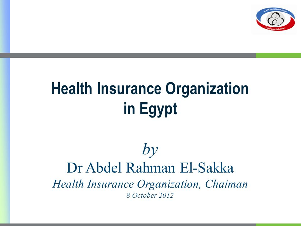 Health Insurance Organization in Egypt by Dr Abdel Rahman El-Sakka Health Insurance Organization, Chaiman 8 October 2012