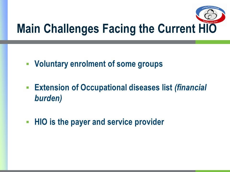 Voluntary enrolment of some groups Extension of Occupational diseases list (financial burden) HIO is the payer and service provider Main Challenges Facing the Current HIO