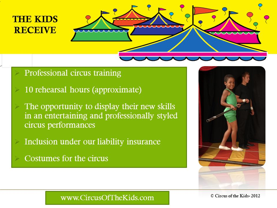 Professional circus training 10 rehearsal hours (approximate) The opportunity to display their new skills in an entertaining and professionally styled circus performances Inclusion under our liability insurance Costumes for the circus © Circus of the Kids- 2012 THE KIDS RECEIVE www.CircusOfTheKids.com