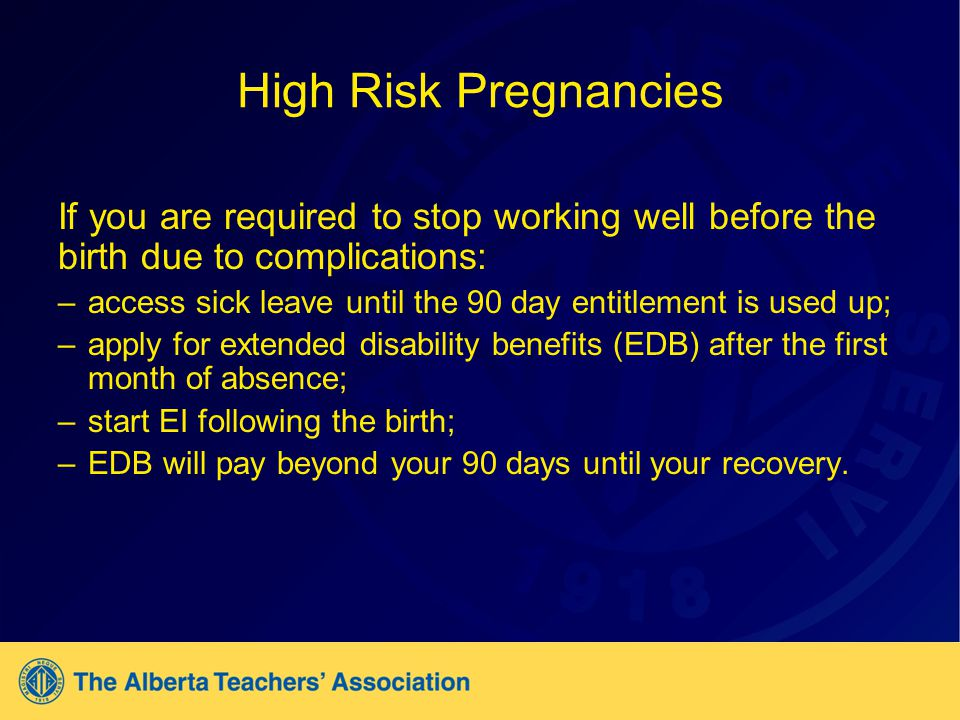 High Risk Pregnancies If you are required to stop working well before the birth due to complications: –access sick leave until the 90 day entitlement is used up; –apply for extended disability benefits (EDB) after the first month of absence; –start EI following the birth; –EDB will pay beyond your 90 days until your recovery.