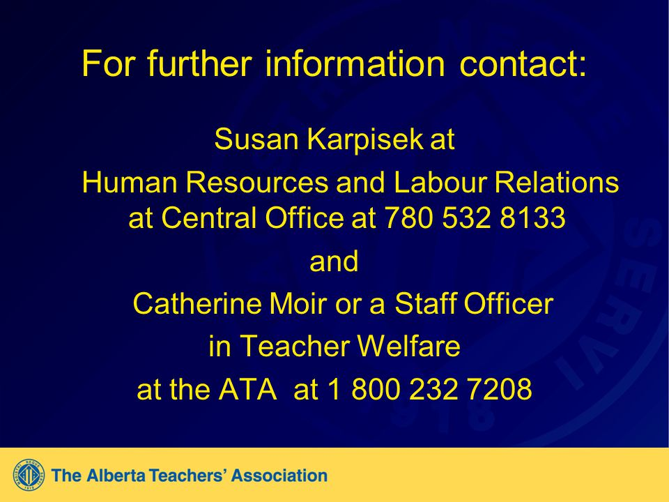 For further information contact: Susan Karpisek at Human Resources and Labour Relations at Central Office at 780 532 8133 and Catherine Moir or a Staff Officer in Teacher Welfare at the ATA at 1 800 232 7208