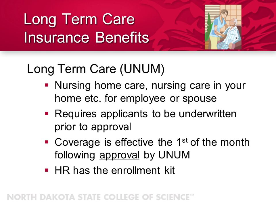 Long Term Care Insurance Benefits Long Term Care (UNUM) Nursing home care, nursing care in your home etc.