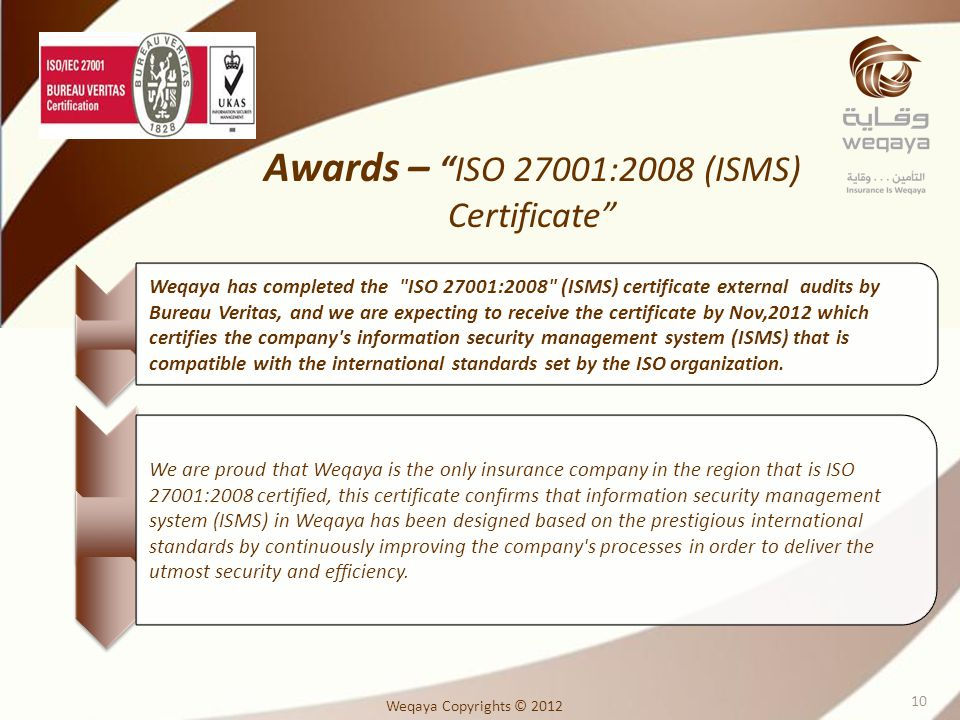 Weqaya has completed the ISO 27001:2008 (ISMS) certificate external audits by Bureau Veritas, and we are expecting to receive the certificate by Nov,2012 which certifies the company s information security management system (ISMS) that is compatible with the international standards set by the ISO organization.