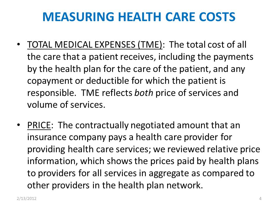 MEASURING HEALTH CARE COSTS TOTAL MEDICAL EXPENSES (TME): The total cost of all the care that a patient receives, including the payments by the health plan for the care of the patient, and any copayment or deductible for which the patient is responsible.