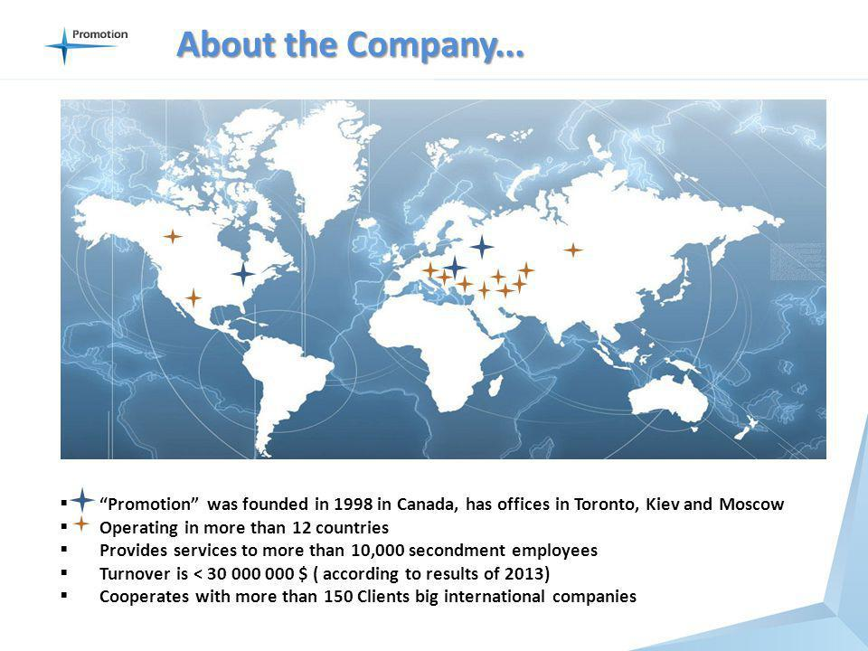 Promotion was founded in 1998 in Canada, has offices in Toronto, Kiev and Moscow Operating in more than 12 countries Provides services to more than 10,000 secondment employees Turnover is < 30 000 000 $ ( according to results of 2013) Cooperates with more than 150 Clients big international companies About the Company...