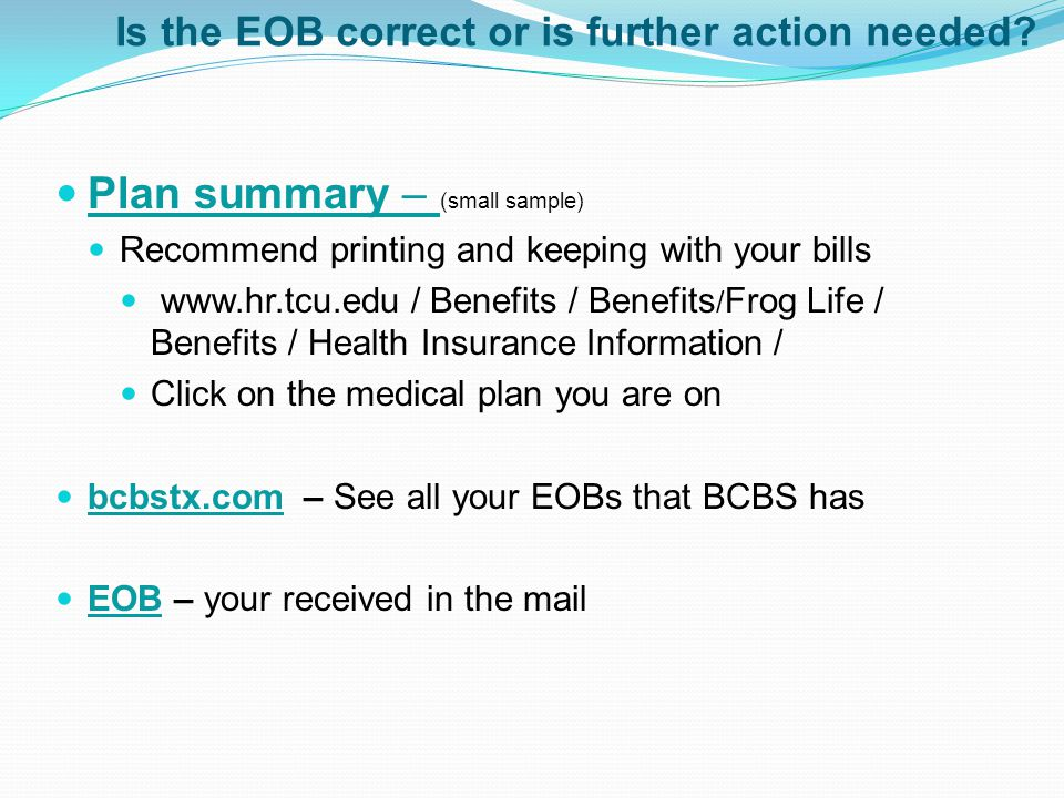 Is the EOB correct or is further action needed? Plan summary – (small sample) Plan summary – Recommend printing and keeping with your bills www.hr.tcu