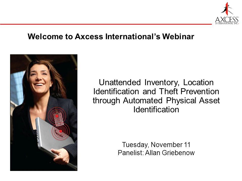 Welcome to Axcess Internationals Webinar Unattended Inventory, Location Identification and Theft Prevention through Automated Physical Asset Identification Tuesday, November 11 Panelist: Allan Griebenow