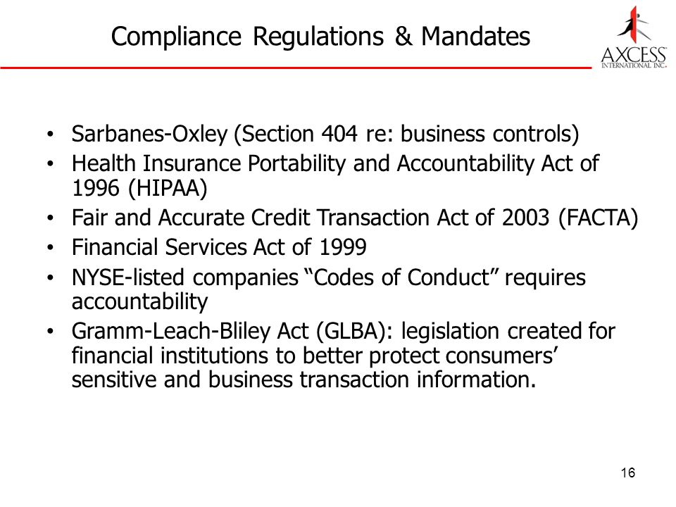 16 Compliance Regulations & Mandates Sarbanes-Oxley (Section 404 re: business controls) Health Insurance Portability and Accountability Act of 1996 (HIPAA) Fair and Accurate Credit Transaction Act of 2003 (FACTA) Financial Services Act of 1999 NYSE-listed companies Codes of Conduct requires accountability Gramm-Leach-Bliley Act (GLBA): legislation created for financial institutions to better protect consumers sensitive and business transaction information.