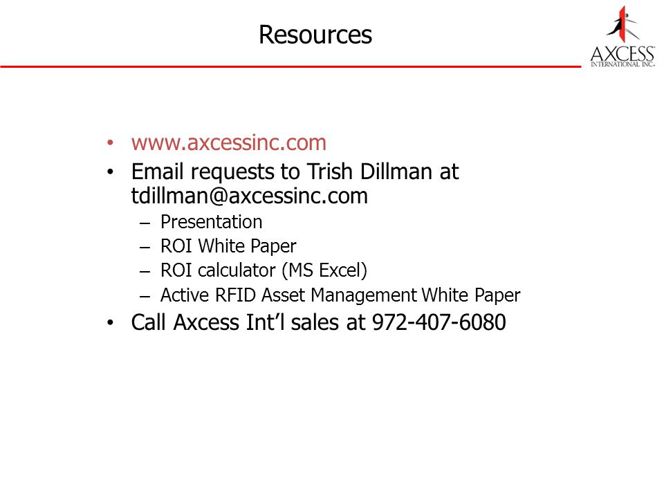 Resources www.axcessinc.com Email requests to Trish Dillman at tdillman@axcessinc.com – Presentation – ROI White Paper – ROI calculator (MS Excel) – Active RFID Asset Management White Paper Call Axcess Intl sales at 972-407-6080