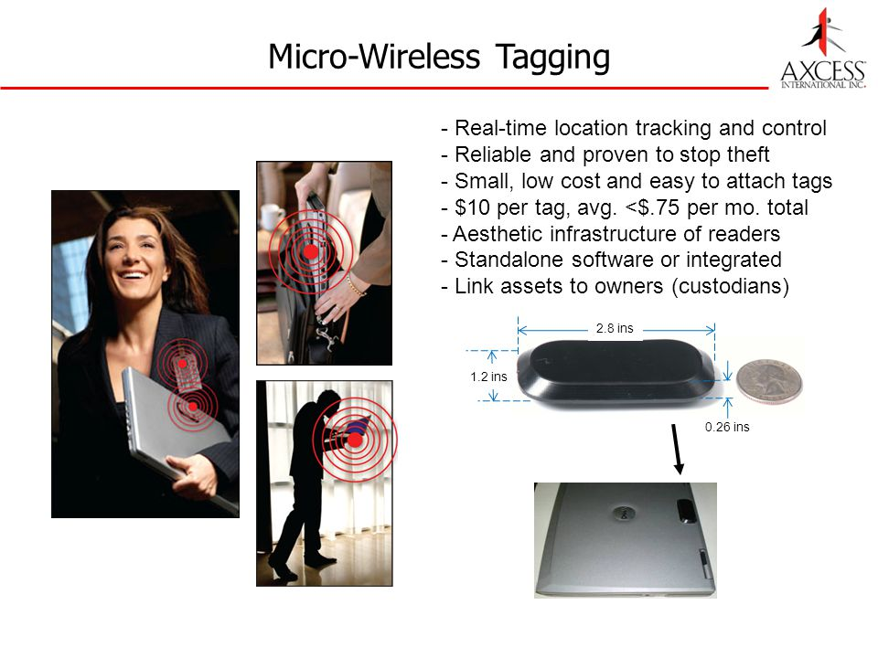 Micro-Wireless Tagging 2.8 ins 0.26 ins 1.2 ins - Real-time location tracking and control - Reliable and proven to stop theft - Small, low cost and easy to attach tags - $10 per tag, avg.