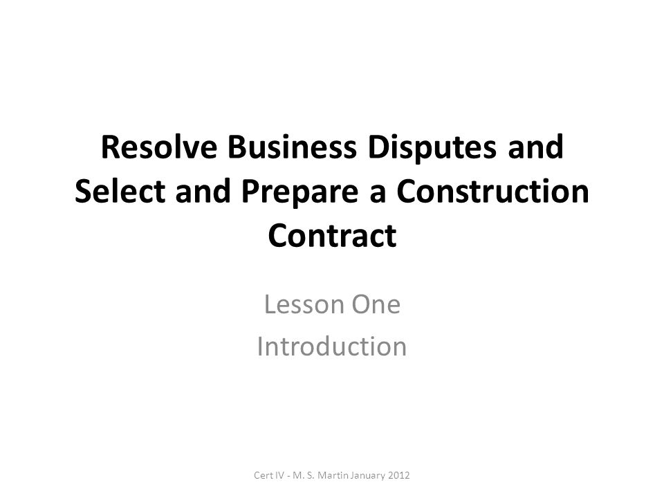 Resolve Business Disputes and Select and Prepare a Construction Contract Lesson One Introduction Cert IV - M. S. Martin January 2012