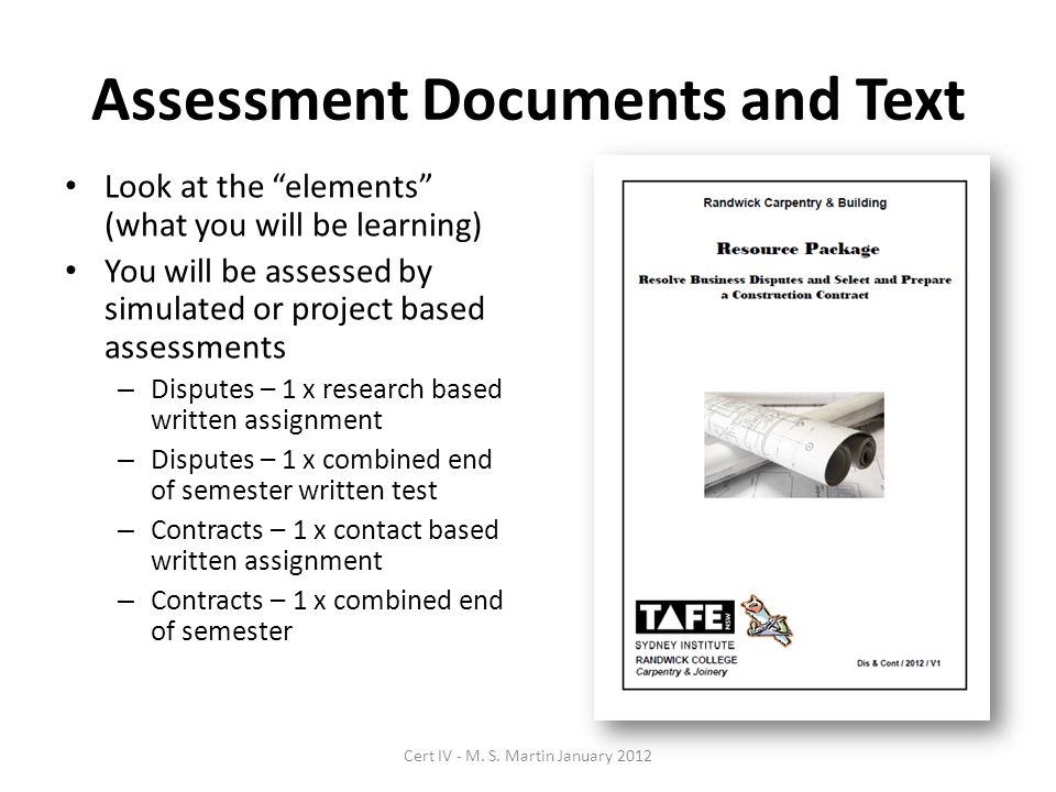 Assessment Documents and Text Look at the elements (what you will be learning) You will be assessed by simulated or project based assessments – Disputes – 1 x research based written assignment – Disputes – 1 x combined end of semester written test – Contracts – 1 x contact based written assignment – Contracts – 1 x combined end of semester Cert IV - M.