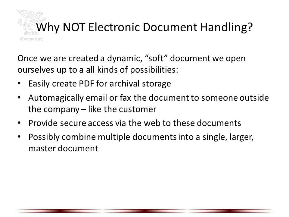 Why NOT Electronic Document Handling? Once we are created a dynamic, soft document we open ourselves up to a all kinds of possibilities: Easily create