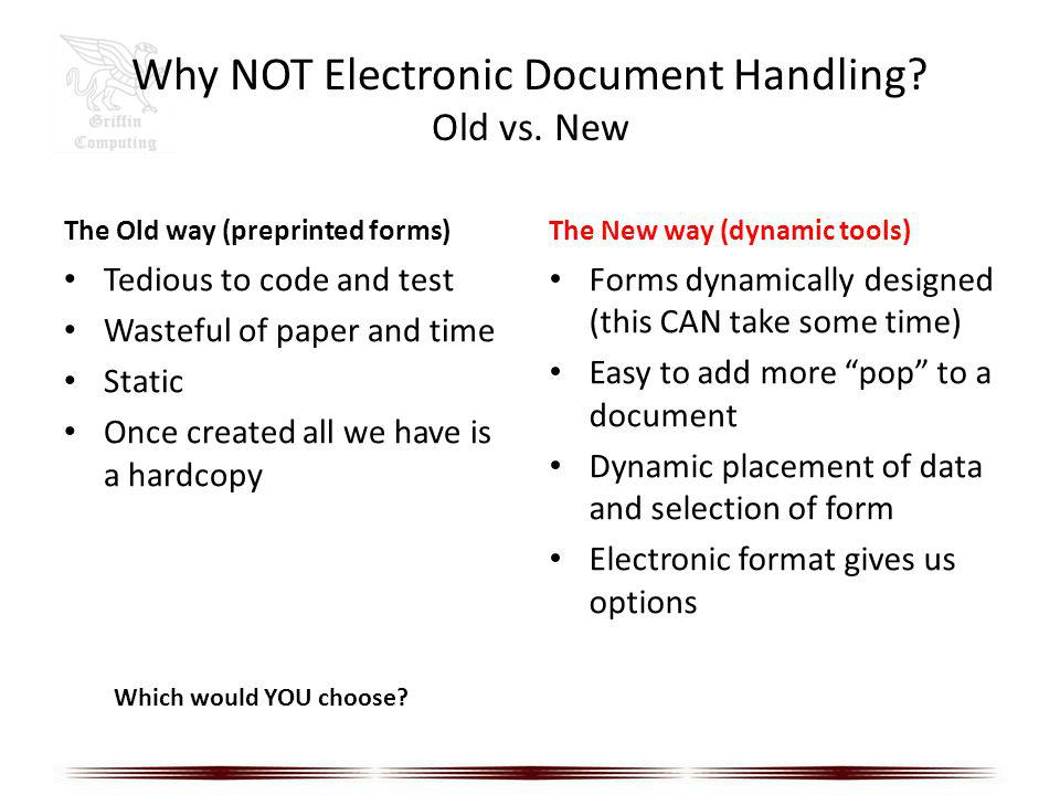 Why NOT Electronic Document Handling? Old vs. New The Old way (preprinted forms) Tedious to code and test Wasteful of paper and time Static Once creat