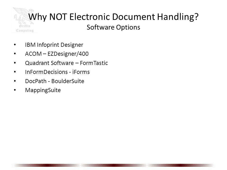 Why NOT Electronic Document Handling? Software Options IBM Infoprint Designer ACOM – EZDesigner/400 Quadrant Software – FormTastic InFormDecisions - i