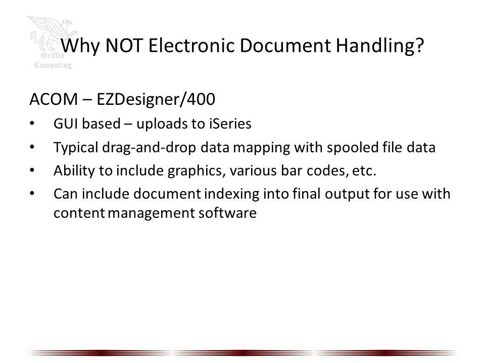 Why NOT Electronic Document Handling? ACOM – EZDesigner/400 GUI based – uploads to iSeries Typical drag-and-drop data mapping with spooled file data A