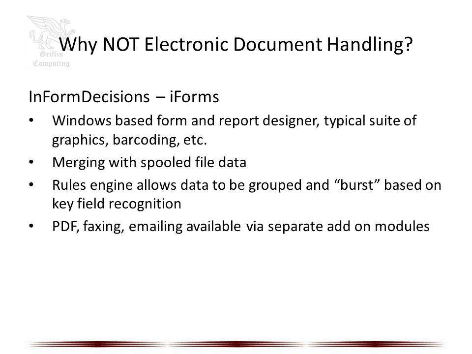 Why NOT Electronic Document Handling? InFormDecisions – iForms Windows based form and report designer, typical suite of graphics, barcoding, etc. Merg