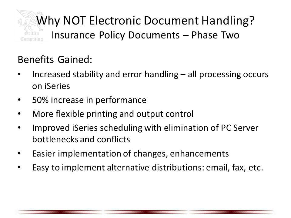 Why NOT Electronic Document Handling? Insurance Policy Documents – Phase Two Benefits Gained: Increased stability and error handling – all processing