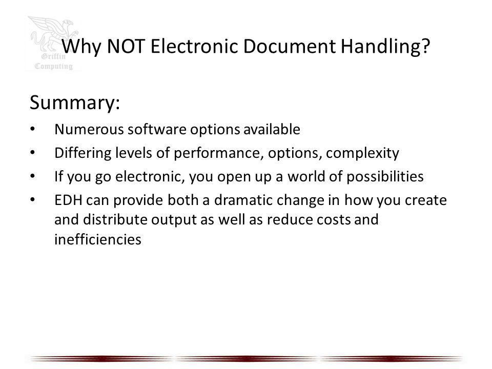 Why NOT Electronic Document Handling? Summary: Numerous software options available Differing levels of performance, options, complexity If you go elec