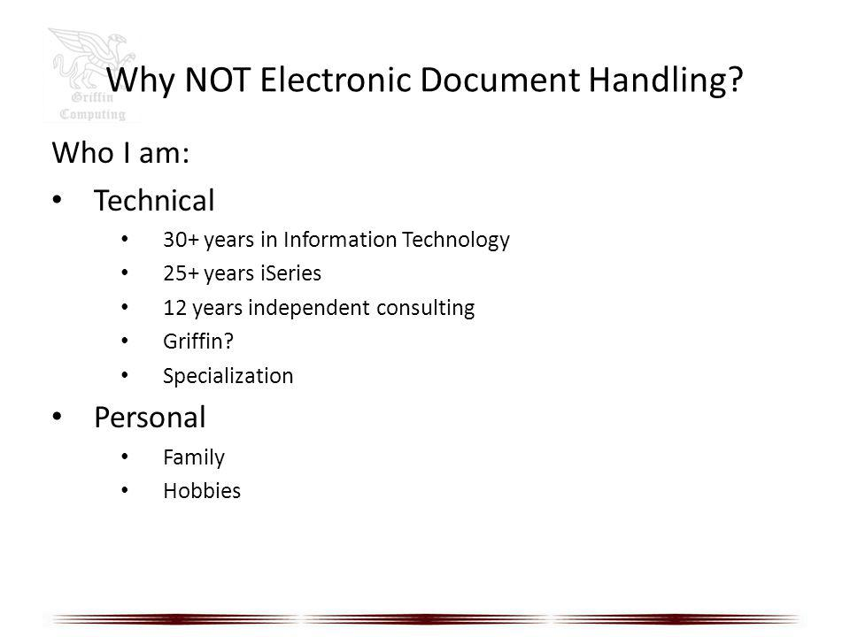 Why NOT Electronic Document Handling? Who I am: Technical 30+ years in Information Technology 25+ years iSeries 12 years independent consulting Griffi
