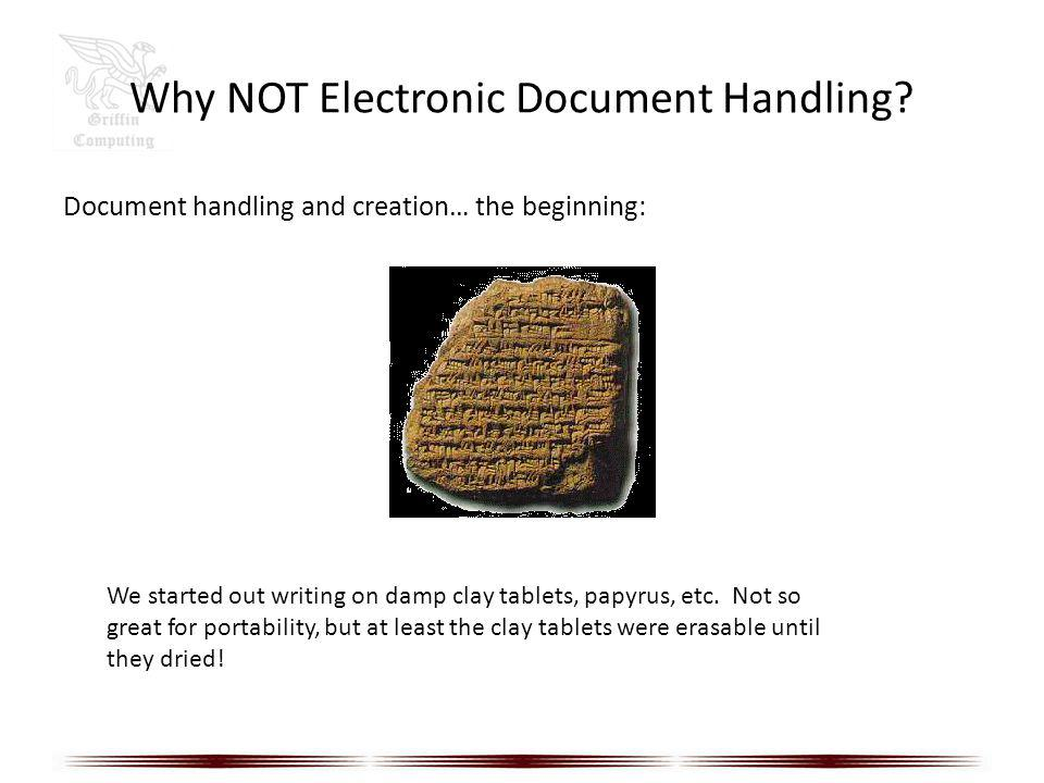 Why NOT Electronic Document Handling? Document handling and creation… the beginning: We started out writing on damp clay tablets, papyrus, etc. Not so