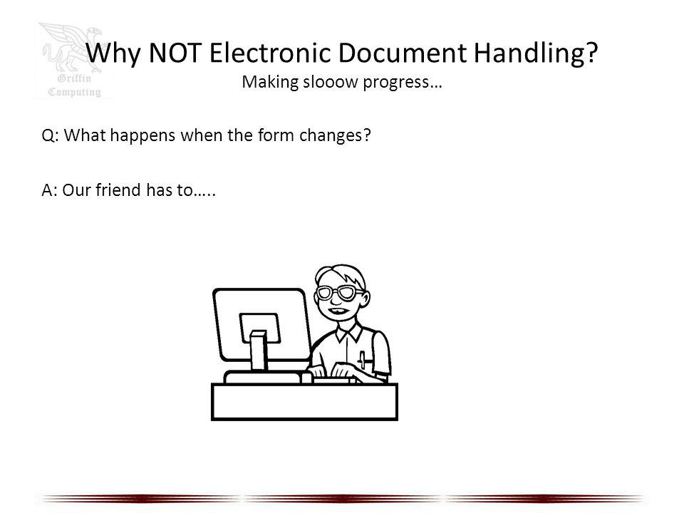 Why NOT Electronic Document Handling? Making slooow progress… Q: What happens when the form changes? A: Our friend has to…..