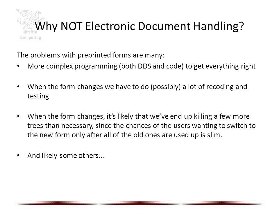 Why NOT Electronic Document Handling? The problems with preprinted forms are many: More complex programming (both DDS and code) to get everything righ