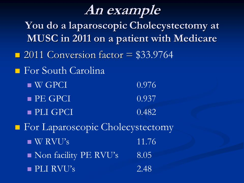 An example You do a laparoscopic Cholecystectomy at MUSC in 2011 on a patient with Medicare 2011 Conversion factor = 2011 Conversion factor = $33.9764 For South Carolina W GPCI0.976 PE GPCI0.937 PLI GPCI0.482 For Laparoscopic Cholecystectomy W RVUs11.76 Non facility PE RVUs8.05 PLI RVUs2.48