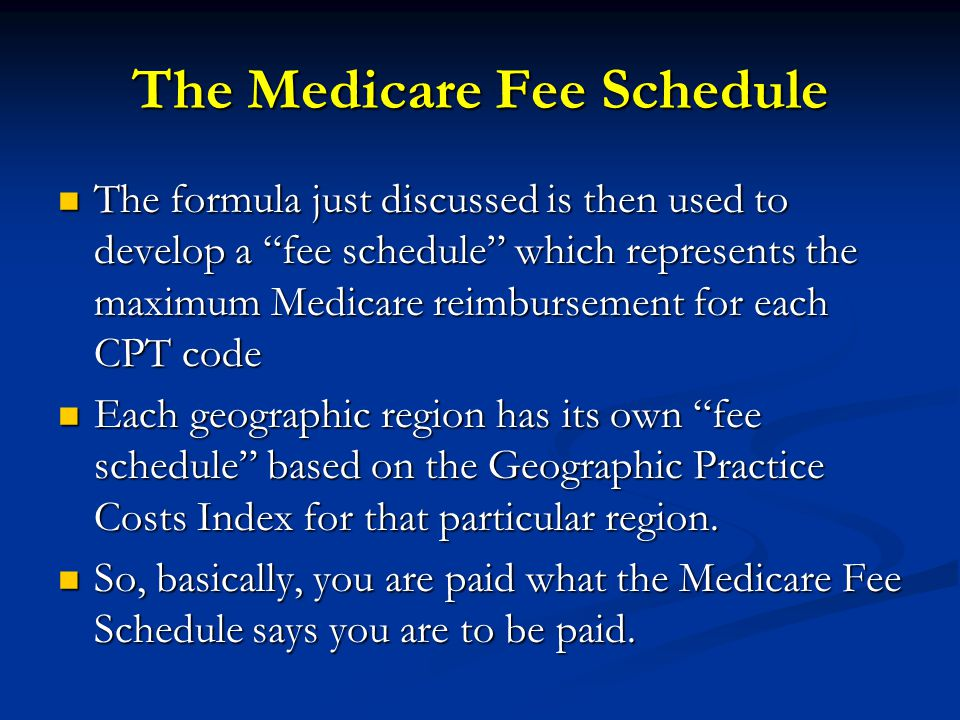 The Medicare Fee Schedule The formula just discussed is then used to develop a fee schedule which represents the maximum Medicare reimbursement for each CPT code The formula just discussed is then used to develop a fee schedule which represents the maximum Medicare reimbursement for each CPT code Each geographic region has its own fee schedule based on the Geographic Practice Costs Index for that particular region.