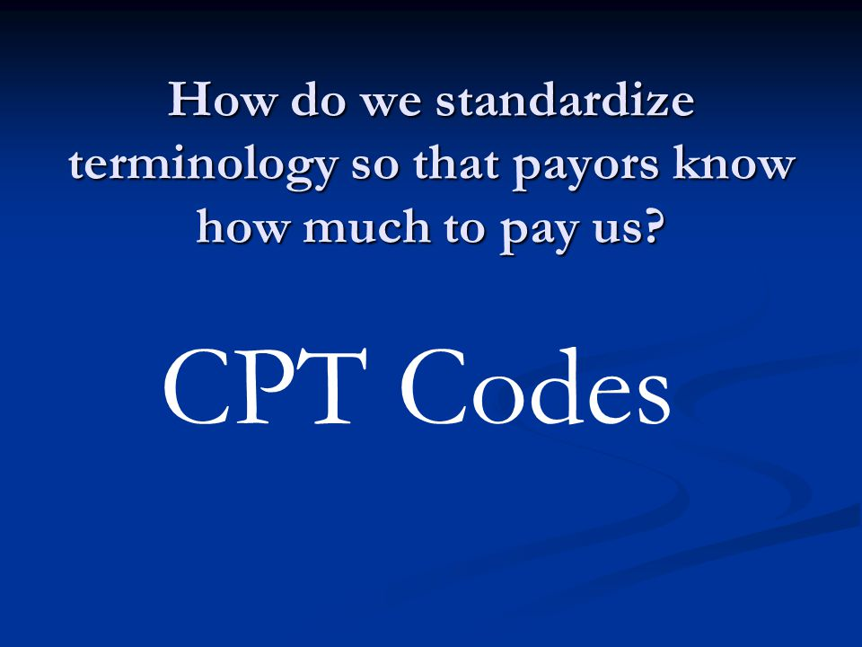 How do we standardize terminology so that payors know how much to pay us? CPT Codes