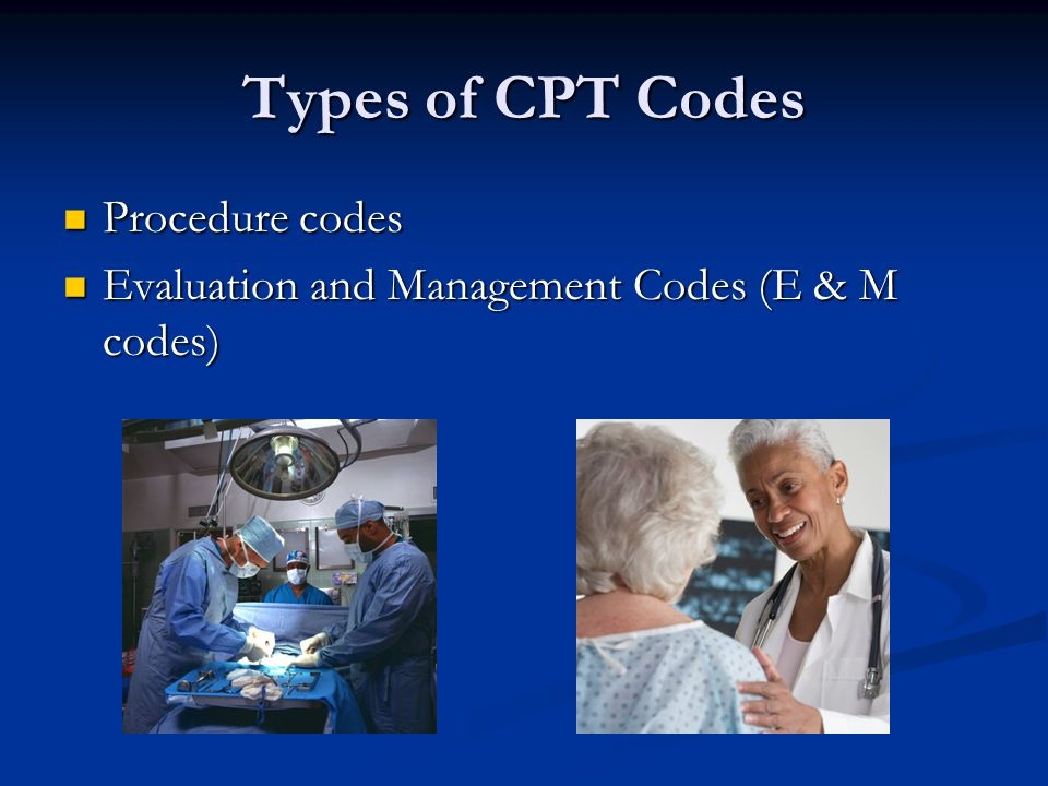 Types of CPT Codes Procedure codes Procedure codes Evaluation and Management Codes (E & M codes) Evaluation and Management Codes (E & M codes)