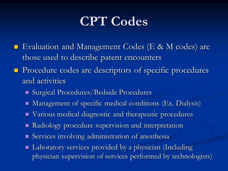 CPT Codes Evaluation and Management Codes (E & M codes) are those used to describe patent encounters Evaluation and Management Codes (E & M codes) are those used to describe patent encounters Procedure codes are descriptors of specific procedures and activities Procedure codes are descriptors of specific procedures and activities Surgical Procedures/Bedside Procedures Surgical Procedures/Bedside Procedures Management of specific medical conditions (Ex.