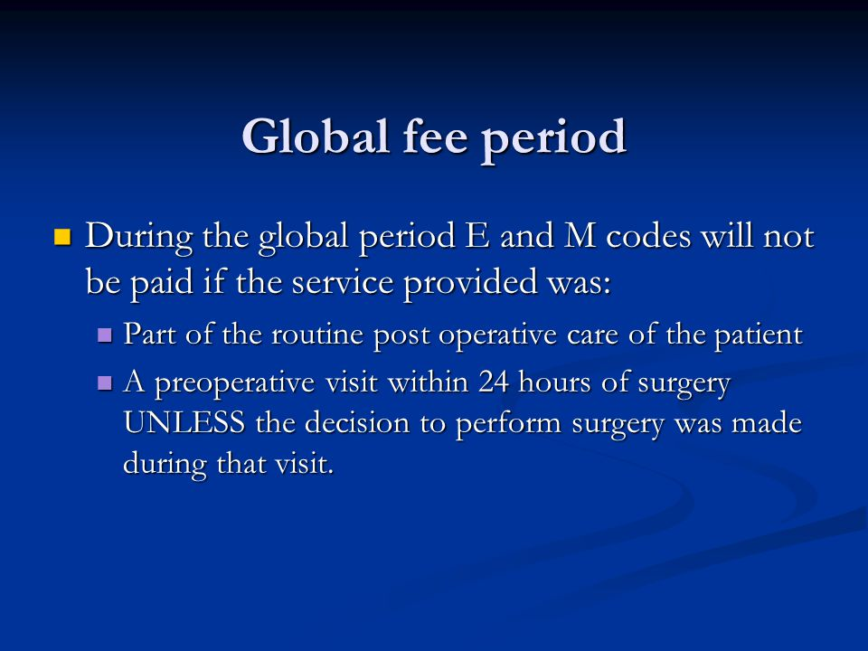 Global fee period During the global period E and M codes will not be paid if the service provided was: During the global period E and M codes will not be paid if the service provided was: Part of the routine post operative care of the patient Part of the routine post operative care of the patient A preoperative visit within 24 hours of surgery UNLESS the decision to perform surgery was made during that visit.
