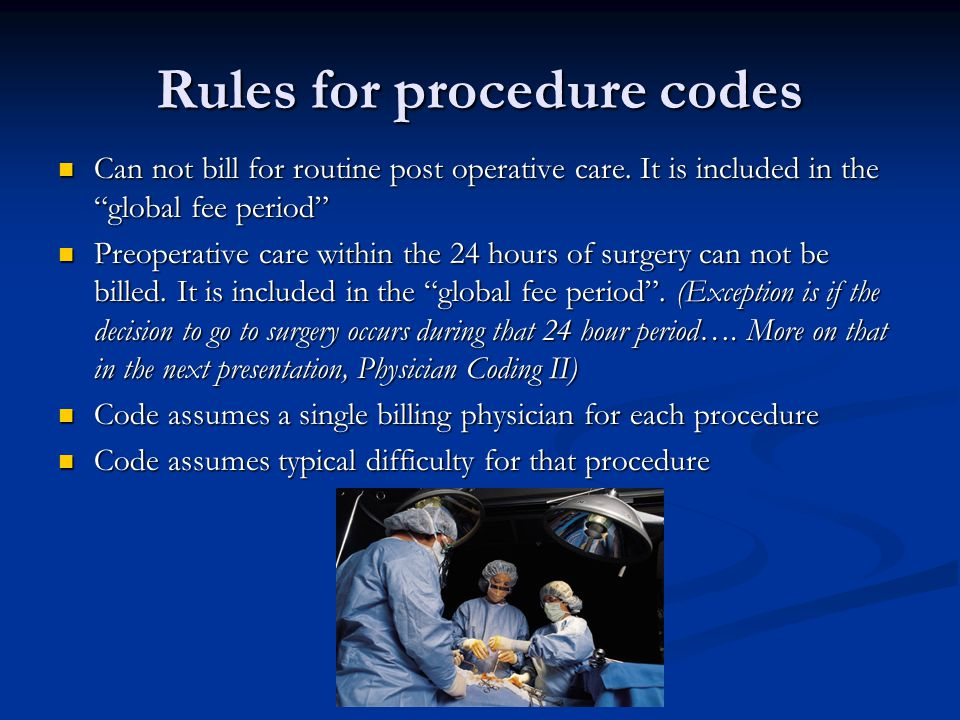 Rules for procedure codes Can not bill for routine post operative care.