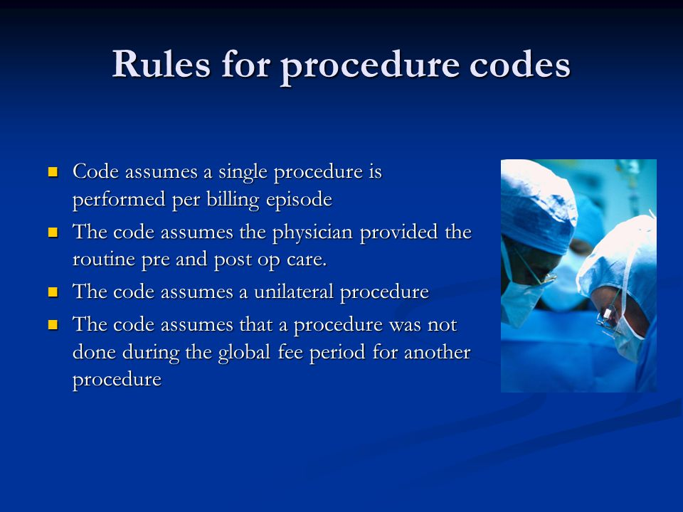 Rules for procedure codes Code assumes a single procedure is performed per billing episode Code assumes a single procedure is performed per billing episode The code assumes the physician provided the routine pre and post op care.