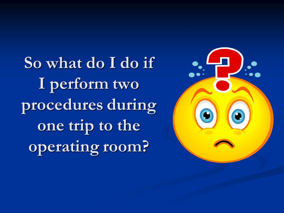 So what do I do if I perform two procedures during one trip to the operating room?
