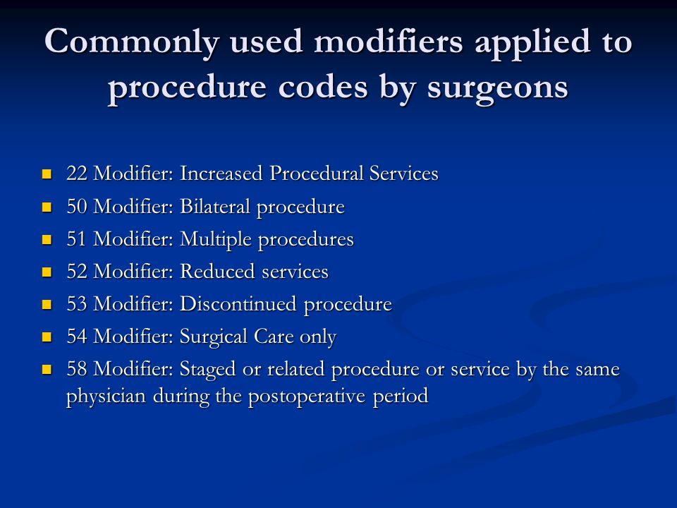 Commonly used modifiers applied to procedure codes by surgeons 22 Modifier: Increased Procedural Services 22 Modifier: Increased Procedural Services 50 Modifier: Bilateral procedure 50 Modifier: Bilateral procedure 51 Modifier: Multiple procedures 51 Modifier: Multiple procedures 52 Modifier: Reduced services 52 Modifier: Reduced services 53 Modifier: Discontinued procedure 53 Modifier: Discontinued procedure 54 Modifier: Surgical Care only 54 Modifier: Surgical Care only 58 Modifier: Staged or related procedure or service by the same physician during the postoperative period 58 Modifier: Staged or related procedure or service by the same physician during the postoperative period