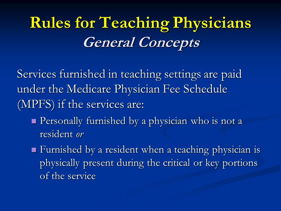 Rules for Teaching Physicians General Concepts Services furnished in teaching settings are paid under the Medicare Physician Fee Schedule (MPFS) if the services are: Personally furnished by a physician who is not a resident or Personally furnished by a physician who is not a resident or Furnished by a resident when a teaching physician is physically present during the critical or key portions of the service Furnished by a resident when a teaching physician is physically present during the critical or key portions of the service