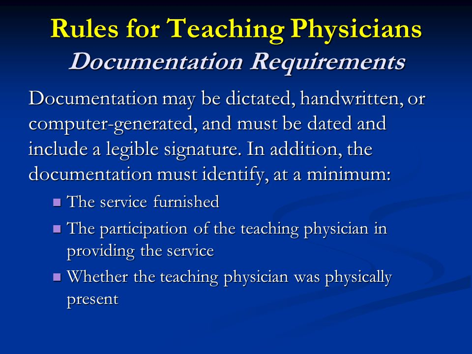 Rules for Teaching Physicians Documentation Requirements Documentation may be dictated, handwritten, or computer-generated, and must be dated and include a legible signature.