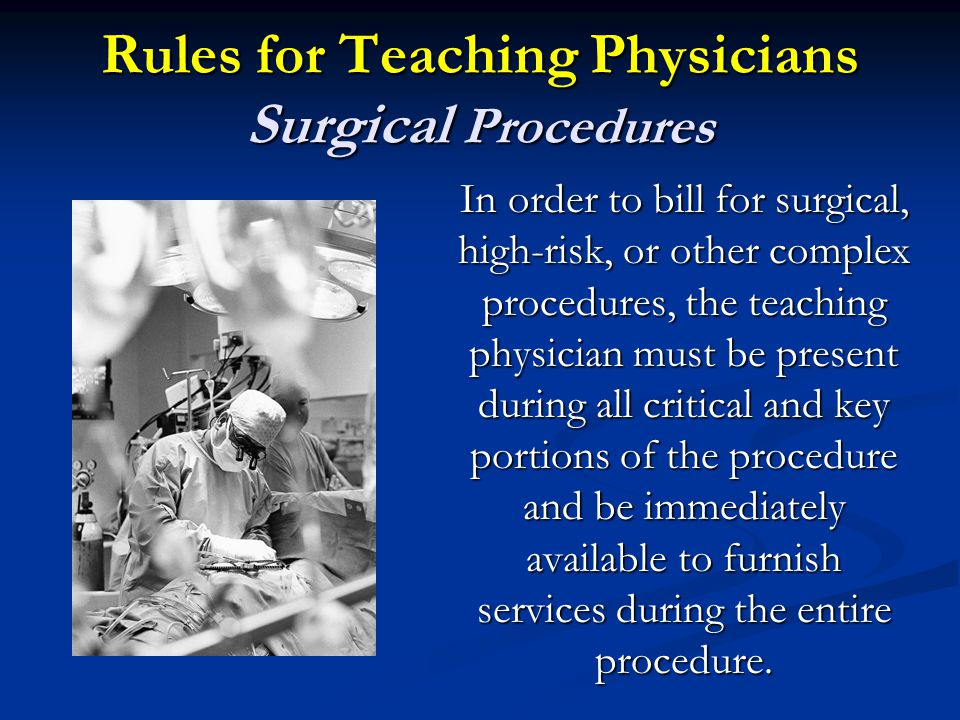 Rules for Teaching Physicians Surgical Procedures In order to bill for surgical, high-risk, or other complex procedures, the teaching physician must be present during all critical and key portions of the procedure and be immediately available to furnish services during the entire procedure.