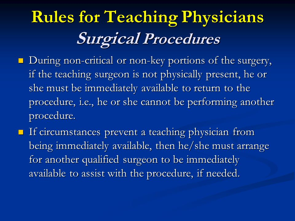 Rules for Teaching Physicians Surgical Procedures During non-critical or non-key portions of the surgery, if the teaching surgeon is not physically present, he or she must be immediately available to return to the procedure, i.e., he or she cannot be performing another procedure.
