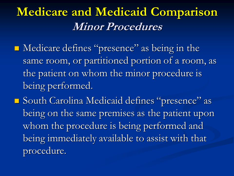 Medicare and Medicaid Comparison Minor Procedures Medicare defines presence as being in the same room, or partitioned portion of a room, as the patient on whom the minor procedure is being performed.